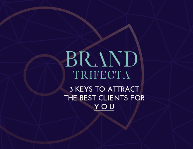 Brand Trifecta: 3 Keys to Attract the Best Clients for YOU